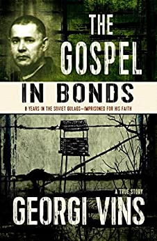 The Gospel in Bonds: 8 years in the Soviet Gulags--Imprisoned for his faith--a true story by [Vins, Georgi]