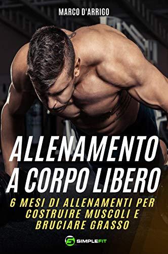 ALLENAMENTO A CORPO LIBERO: 6 MESI DI ALLENAMENTI PER COSTRUIRE MUSCOLI E BRUCIARE GRASSO (bodyweight, calisthenics, schede allenamento Vol. 1)  por Marco D'Arrigo