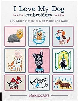 c9e0bce955d4 I Love My Dog Embroidery  380 Stitch Motifs for Dog Moms and Dads  Oksana  Kokovkina  9781631596131  Amazon.com  Books