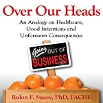 Over Our Heads: An Analogy on Healthcare, Good Intentions, and Unforeseen Consequences | Rulon Stacey, PhD, FACHE