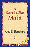Sweet Little Maid, Amy E. Blanchard, 1421829215