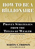 How to Be a Billionaire: Proven Strategies from the Titans of Wealth (Library Edition)