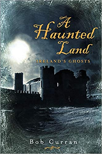 A Haunted Land: Ireland's Ghosts Paperback – March 24, 2004 by Bob Curran  (Author)
