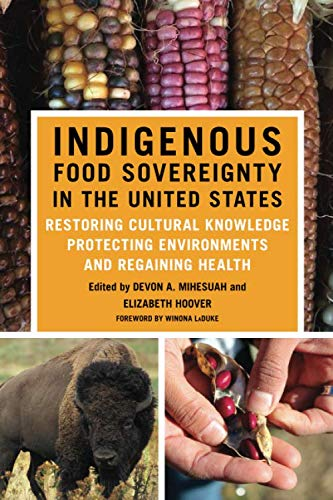Indigenous Food Sovereignty in the United States: Restoring Cultural Knowledge, Protecting Environments, and Regaining Health (New Directions in Native American Studies Series)