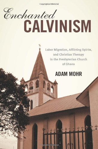 Enchanted Calvinism: Labor Migration, Afflicting Spirits, and Christian Therapy in the Presbyterian Church of Ghana (Rochester Studies in African History and the Diaspora) PDF