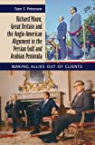 Richard Nixon, Great Britain and the Anglo-American Alignment in the Persian Gulf and Arabian Peninsula : Making Allies Out of Clients, Petersen, Tore, 1845194667