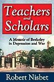 Teachers and Scholars : A Memoir of Berkeley in Depression and War, Nisbet, Robert, 1412851777