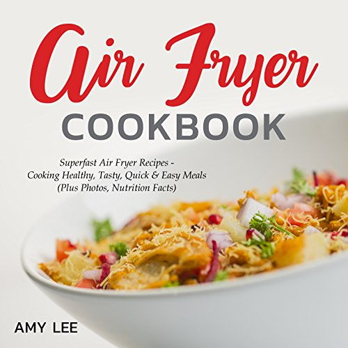 Air Fryer Cookbook: Superfast Air Fryer Recipes - Cooking Healthy, Tasty, Quick & Easy Meals (Plus Photos, Nutrition Facts) by Amy Lee