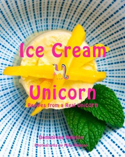Ice Cream Unicorn: Recipes from a real unicorn. by Dominique Newton