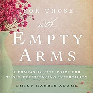 For Those with Empty Arms: A Compassionate Voice for Those Experiencing Infertility Hörbuch