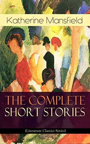 The Complete Short Stories of Katherine Mansfield (Literature Classics Series): Bliss, The Garden Party, The Dove's Nest, Something Childish, In a German ... the Unpublished & Unfinished Stories