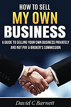 How to Sell my Own Business: A guide to selling your own business privately and not pay a broker's commission by [Barnett, David]