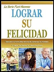 PARA LOGRAR SU FELICIDAD: Descubre La Forma Más Sencilla De Comenzar Su Felicidad Y Lograr Tus Sueños En 7 Sencillos Pasos (El Fácil Alumnos Serie nº 1) (Spanish Edition)