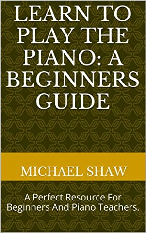 Piano: Learn To Play The Piano: A Beginners Guide: Learn Piano Notes For The Absolute Beginner (Piano Sheet Music Easy Adult)