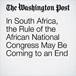 In South Africa, the Rule of the African National Congress May Be Coming to an End   Krista Mahr