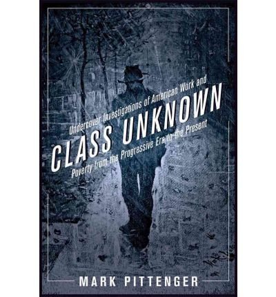 Download Class Unknown: Undercover Investigations of American Work and Poverty from the Gilded Age to the Present (Culture, Labor, History) (Hardback) - Common pdf