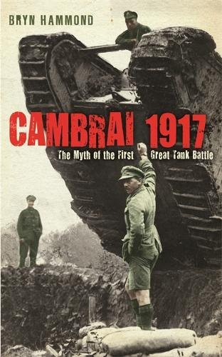 Cambrai 1917: The Myth of the First Great Tank Battle