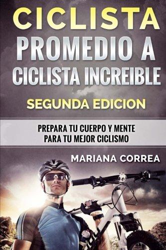 CICLISTA PROMEDIO a CICLISTA INCREIBLE SEGUNDA EDICION: PREPARA TU CUERPO y MENTE PARA TU MEJOR CICLISMO (Spanish Edition)