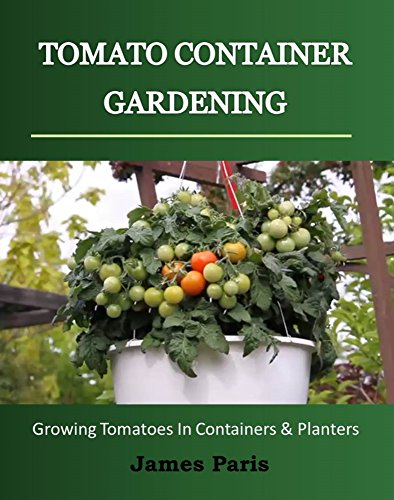 Tomato Container Gardening:  Growing Tomatoes In Containers, Planters And Other Small Spaces (Gardening Techniques Book 3) by [Paris, James]