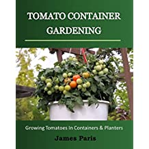 Tomato Container Gardening:  Growing Tomatoes In Containers, Planters And Other Small Spaces (Gardening Techniques Book 3)