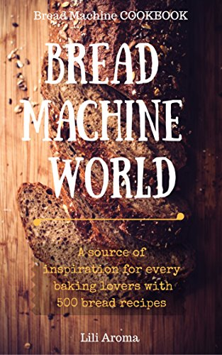 Bread Machine World: A Source Of Inspiration For Every Baking Lovers With 500 Bread Recipes (English Edition)