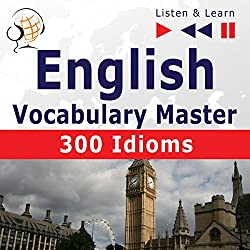 English - Vocabulary Master: 300 Idioms - For Intermediate / Advanced Learners - Proficiency Level B2-C1 (Listen & Learn)