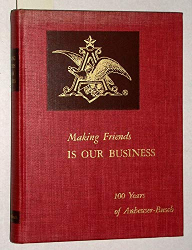 (Making friends is our business: 100 years of Anheuser-Busch)
