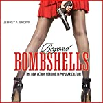 Beyond Bombshells: The New Action Heroine in Popular Culture | Jeffrey A. Brown