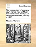 The Proceedings of a General Court Martial, Held on Major General Maurice Wemyss, at the Marine Barracks, January 4 1798, Maurice Wemyss, 1140920820