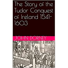 The Story of the Tudor Conquest of Ireland 1541-1603 (Story of Series Book 6)