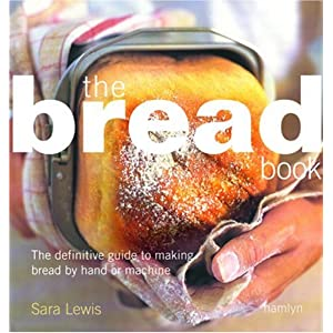 Bread Book: The Definitive Guide to Making Bread By Hand or Machine
