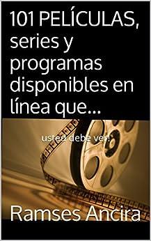 101 PELÍCULAS, series y programas disponibles en línea que...: usted debe ver! (Spanish Edition) by [Ancira, Ramses]