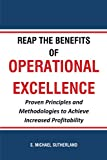 Reap the Benefits of Operational Excellence: Proven Principles and Methodologies to Achieve Increased Profitability
