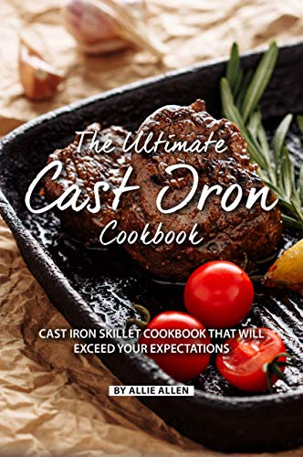 The Ultimate Cast Iron Cookbook: Cast Iron Skillet Cookbook That Will Exceed Your Expectations by Allie Allen
