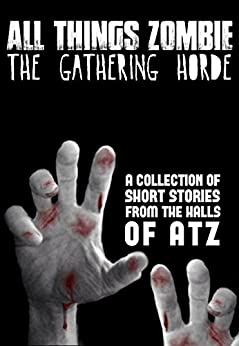 All Things Zombie: The Gathering Horde by [Philbrook, Chris, Piperbrook, T.W., Reeder, Ben, Harry, H.J., Wallen, Jack, Shelman, Eric A., James, Glynn, Fitzgerald, Kevin, Clare, Jeffrey S]