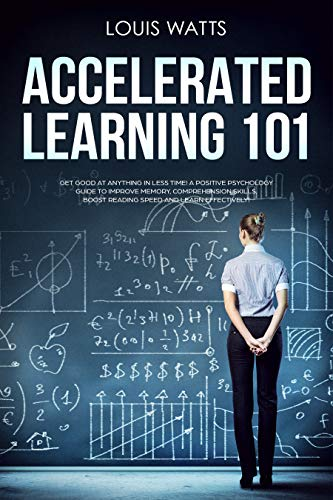 Accelerated Learning 101: Get Good at Anything in Less Time! A Positive Psychology Guide to Improve Memory, Comprehension Skills, Boost Reading Speed, and Learn Effectively! (Deep Learning Book 1)