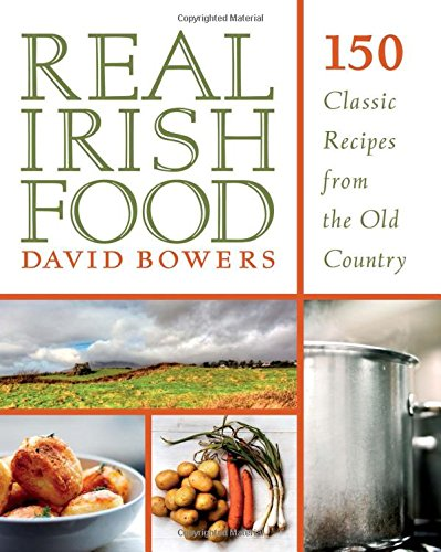 Real Irish Food: 150 Classic Recipes from the Old Country by David Bowers