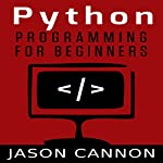 Python Programming for Beginners: An Introduction to the Python Computer Language and Computer Programming | Jason Cannon