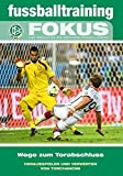 fussballtraining Fokus: Wege zum Torabschluss – Herausspielen und Verwerten von Torchancen (fussballtraining Fokus / Eine Publikationsreihe des Deutschen Fußball-Bundes)