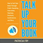 Talk Up Your Book: How to Sell Your Book Through Public Speaking, Interviews, Signings, Festivals, Conferences, and More | Patricia Fry