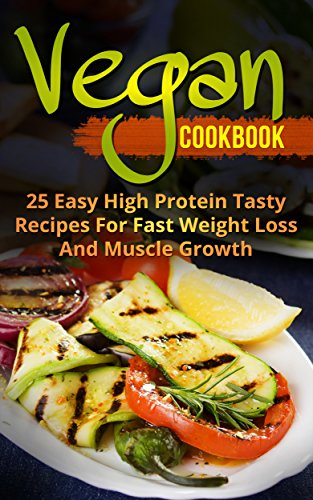 Vegan Cookbook : 25 Easy High Protein Tasty Recipes For Fast Weight Loss And Muscle Growth (Slow Cooker, Meal Plan, Homemade, Beginners) (Best Proteins For Weight Loss And Muscle Growth)