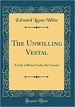 Book The Unwilling Vestal: A Tale of Rome Under the Caesars (Classic Reprint)