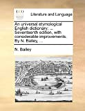 An Universal Etymological English Dictionary; Seventeenth Edition, with Considerable Improvements by N Bailey, N. Bailey, 1170657729