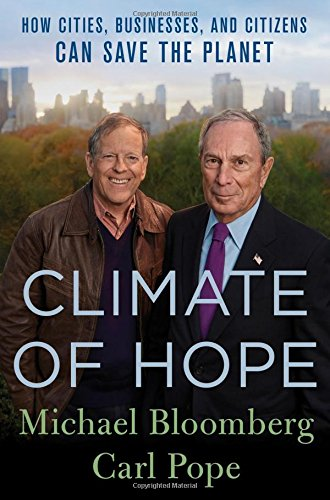 Climate of Hope: How Cities, Businesses, and Citizens Can Save the Planet (2017) (Book) written by Carl Pope, Michael Bloomberg