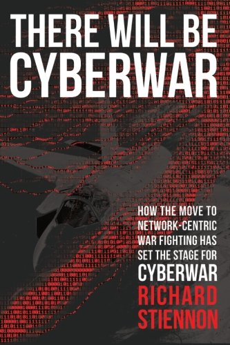 There Will Be Cyberwar: How The Move To Network-Centric War Fighting Has Set The Stage For Cyberwar