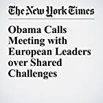 Obama Calls Meeting with European Leaders over Shared Challenges | Steven Erlanger,Michael D. Shear
