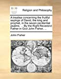 A Treatise Concerning the Fruitful Sayings of David, the King and Prophet, in the Seven Penitential Psalms by the Right Reverend Father in God Jo, John Fisher, 1170385842