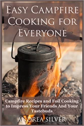 Easy Campfire Cooking For Everyone: Campfire Recipes and Foil Cooking to Impress Your Friends And Your Tastebuds: Volume 1 (Andrea Silver Outdoor Recipes)