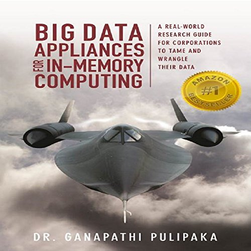 Big Data Appliances for In-Memory Computing: A Real-World Research Guide for Corporations to Tame and Wrangle Their Data by High Performance Computing Institute of Technology