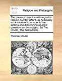 The Previous Question with Regard to Religion; Humbly Offer'D, As Necessary to Be Consider'D, in Order to the Settling and Determining All Other Quest, Thomas Chubb, 1171122365